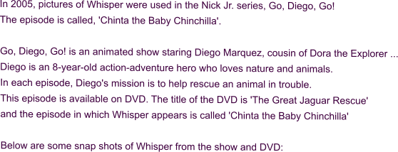 In 2005, pictures of Whisper were used in the Nick Jr. series, Go, Diego, Go! The episode is called, 'Chinta the Baby Chinchilla'.  Go, Diego, Go! is an animated show staring Diego Marquez, cousin of Dora the Explorer ... Diego is an 8-year-old action-adventure hero who loves nature and animals. In each episode, Diego's mission is to help rescue an animal in trouble. This episode is available on DVD. The title of the DVD is 'The Great Jaguar Rescue' and the episode in which Whisper appears is called 'Chinta the Baby Chinchilla'  Below are some snap shots of Whisper from the show and DVD: